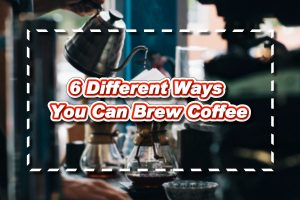 6 Different Ways You Can Brew Coffee