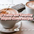 3 Trendy and Tempting Filipino Coffee Recipes