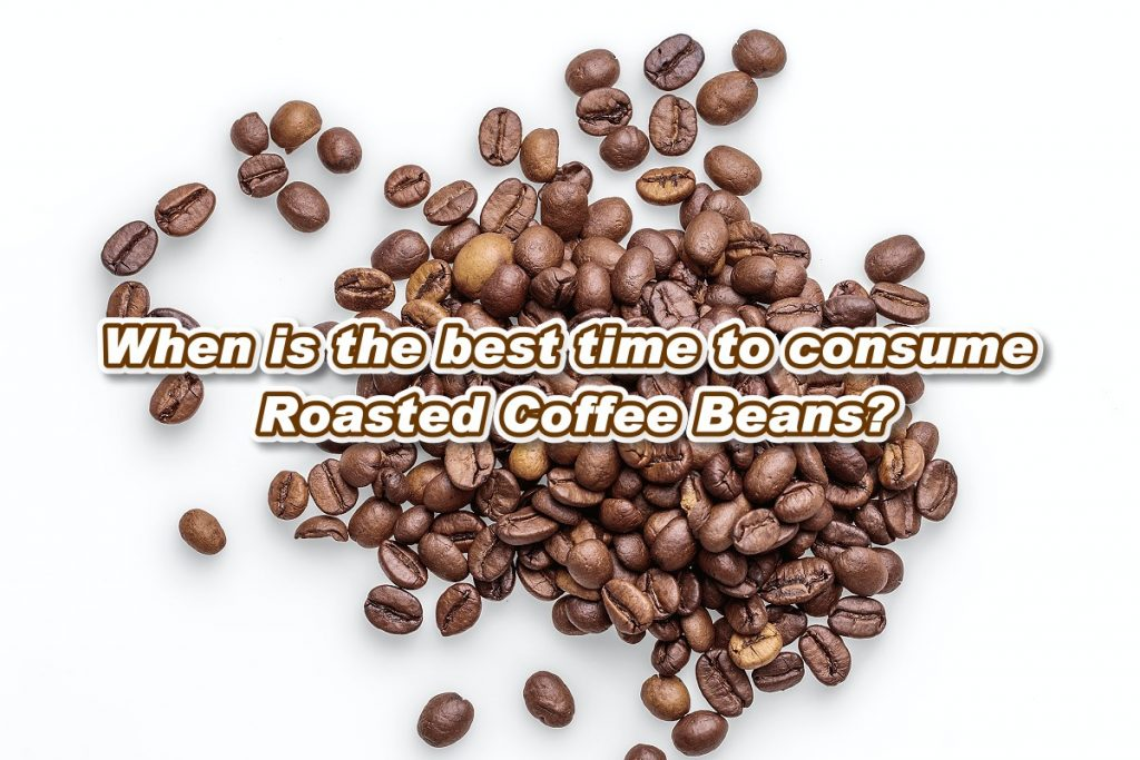 When is the best time to consume Roasted Coffee Beans