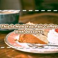 How to Pair Coffee with Desserts