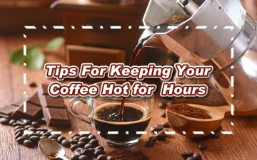 Tips For Keeping Your Coffee Hot for Hours